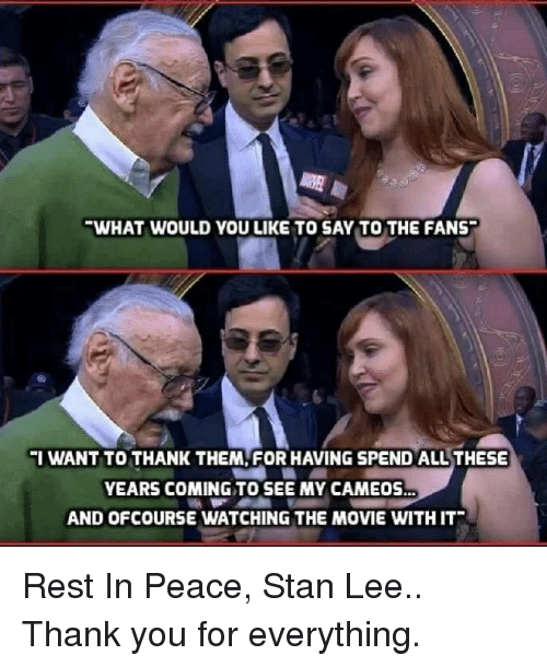 ofcourse: WHAT WOULD YOU LIKE TO SAY TO THE FANS  IWANT TO THANK THEM, FOR HAVING SPEND ALL THESE  YEARS COMING TO SEE MY CAMEOS  AND OFCOURSE WATCHING THE MOVIE WITH IT Rest In Peace, Stan Lee..  Thank you for everything.