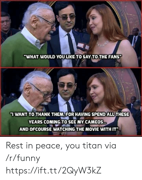 ofcourse: WHAT WOULD YOU LIKE TO SAY TO THE FANS  IWANT TO THANK THEM FOR HAVING SPEND ALL THESE  YEARS COMING TO SEE MY CAMEOS  AND OFCOURSE WATCHING THE MOVIE WITH IT Rest in peace, you titan via /r/funny https://ift.tt/2QyW3kZ
