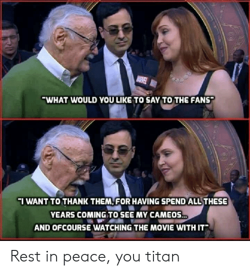ofcourse: WHAT WOULD YOU LIKE TO SAY TO THE FANS  IWANT TO THANK THEM FOR HAVING SPEND ALL THESE  YEARS COMING TO SEE MY CAMEOS  AND OFCOURSE WATCHING THE MOVIE WITH IT Rest in peace, you titan