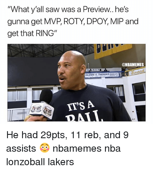 """Basketball, Los Angeles Lakers, and Nba: """"What y'all saw was a Preview..he's  gunna get MVP, ROTY, DPOY, MIP and  get that RING""""  @NBAMEMES  GLENN E. THOMASOCACH  IT'S A He had 29pts, 11 reb, and 9 assists 😳 nbamemes nba lonzoball lakers"""