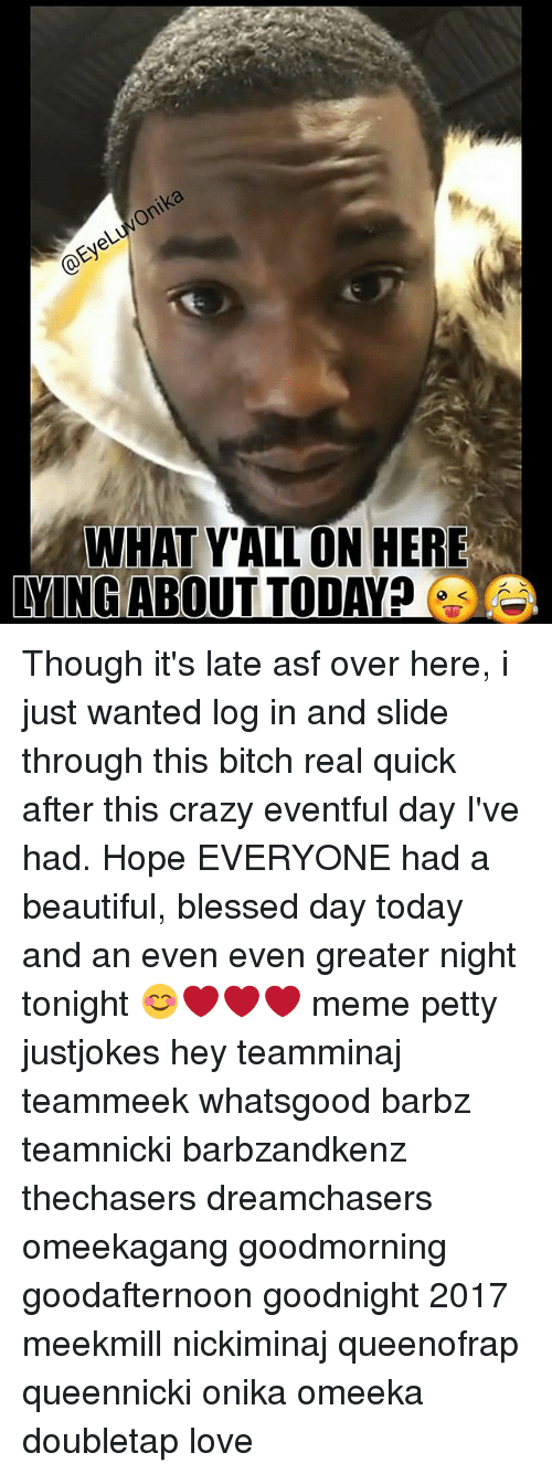 Dreamchasers: WHAT YALLON HERE  YING ABOUT TODAY Though it's late asf over here, i just wanted log in and slide through this bitch real quick after this crazy eventful day I've had. Hope EVERYONE had a beautiful, blessed day today and an even even greater night tonight 😊❤❤❤ meme petty justjokes hey teamminaj teammeek whatsgood barbz teamnicki barbzandkenz thechasers dreamchasers omeekagang goodmorning goodafternoon goodnight 2017 meekmill nickiminaj queenofrap queennicki onika omeeka doubletap love