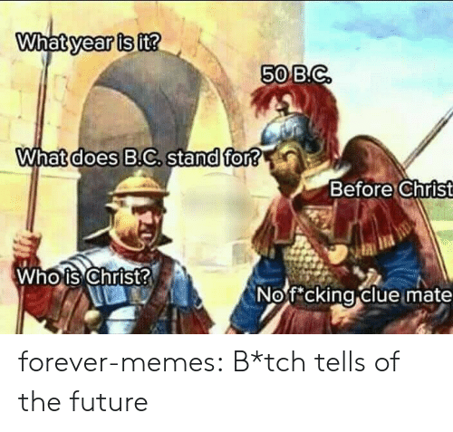 tch: What year is it?  50 B.C  What does B.C. stand for?  Before Christ  Who is Christ?  Nofcking clue mate forever-memes:  B*tch tells of the future