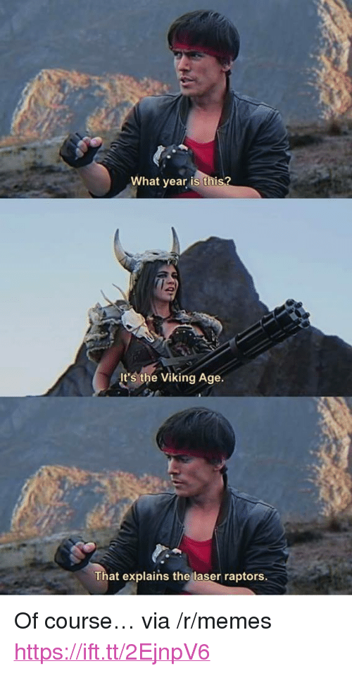 "Memes, Viking, and Laser: What year is thi  It's the Viking Age.  That explains the laser raptors. <p>Of course… via /r/memes <a href=""https://ift.tt/2EjnpV6"">https://ift.tt/2EjnpV6</a></p>"