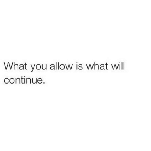 Will, You, and What: What you allow is what will  continue.
