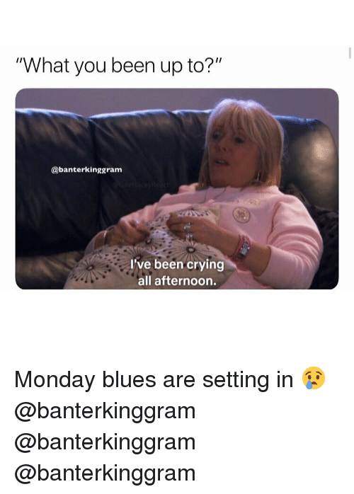 """Crying, Memes, and Monday: What you been up to?""""  Ir  @banterkinggram  I've been crying  all afternoon. Monday blues are setting in 😢 @banterkinggram @banterkinggram @banterkinggram"""
