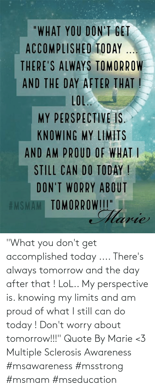"Sclerosis: ""What you don't get accomplished today .... There's always tomorrow and the day after that ! LoL.. My perspective is. knowing my limits and am proud of what I still can do today ! Don't worry about tomorrow!!!"" Quote By Marie <3  Multiple Sclerosis Awareness  #msawareness #msstrong #msmam #mseducation"