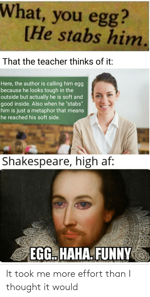 "AF: What, you egg?  [He stabs him.  That the teacher thinks of it:  Here, the author is calling him egg  because he looks tough in the  outside but actually he is soft and  good inside. Also when he ""stabs""  him is just a metaphor that means  he reached his soft side.  Shakespeare, high af:  EGG. HAHA. FUNNY It took me more effort than I thought it would"
