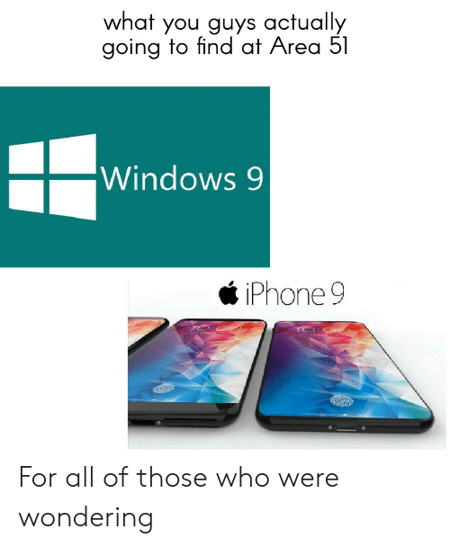 Iphone, Windows, and Area 51: what you guys actually  going to find at Area 51  Windows 9  iPhone 9 For all of those who were wondering