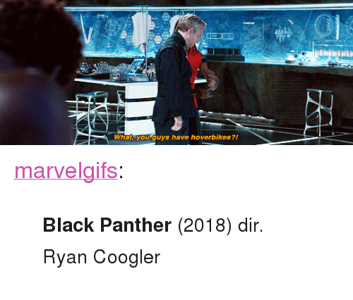 """Ryan Coogler: What, you guys have hoverbikes?i <p><a href=""""http://marvelgifs.tumblr.com/post/173585595968/black-panther-2018-dir-ryan-coogler"""" class=""""tumblr_blog"""">marvelgifs</a>:</p><blockquote><p><small><b>Black Panther </b>(2018) dir. Ryan Coogler</small></p></blockquote>"""