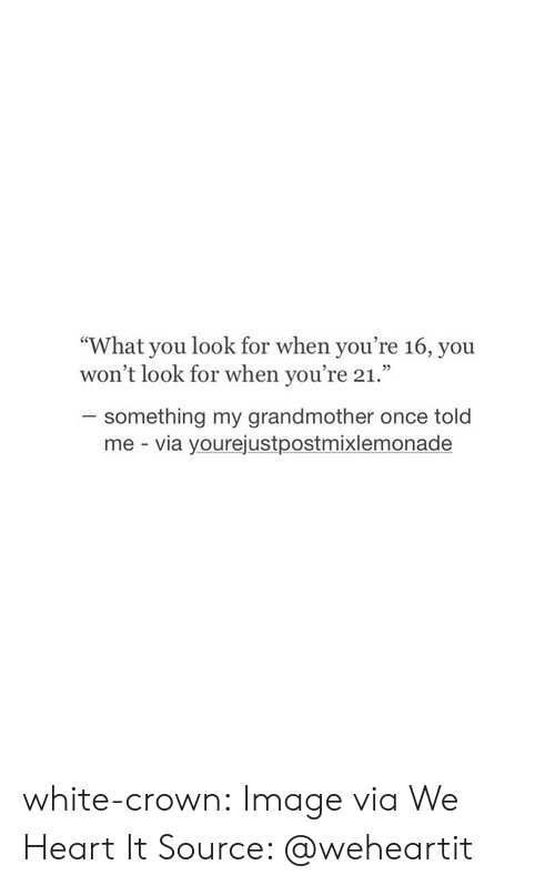 "we heart it: ""What you look for when you're 16, you  won't look for when you're 21.""  something my grandmother once told  me via yourejustpostmixlemonade white-crown:  Image via We Heart It  Source: @weheartit"
