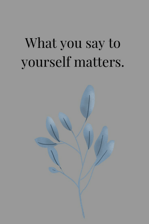 You, What, and  Say: What you say to  yourself matters.