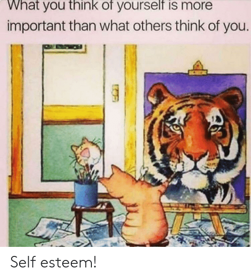 You Think: What you think of yourself is more  important than what others think of you Self esteem!