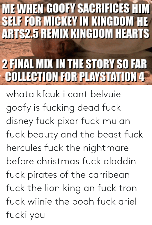 Beauty and the Beast: whata kfcuk i cant belvuie goofy is fucking dead fuck disney fuck pixar fuck mulan fuck beauty and the beast fuck hercules fuck the nightmare before christmas fuck aladdin fuck pirates of the carribean fuck the lion king an fuck tron fuck wiinie the pooh fuck ariel fucki you