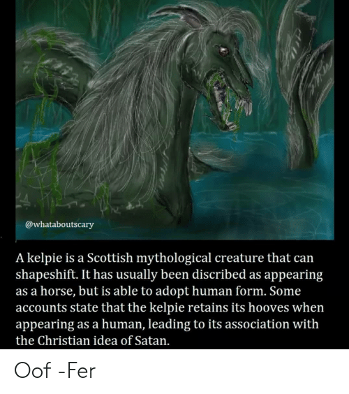 Scottish: @whataboutscary  A kelpie is a Scottish mythological creature that can  shapeshift. It has usually been discribed as appearing  as a horse, but is able to adopt human form. Some  accounts state that the kelpie retains its hooves when  appearing as a human, leading to its association with  the Christian idea of Satan. Oof -Fer