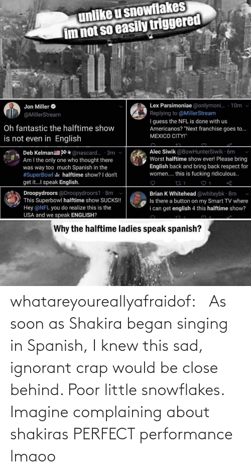 Shakira: whatareyoureallyafraidof:    As soon as Shakira began singing in Spanish, I knew this sad, ignorant crap would be close behind. Poor little snowflakes.   Imagine complaining about shakiras PERFECT performance lmaoo
