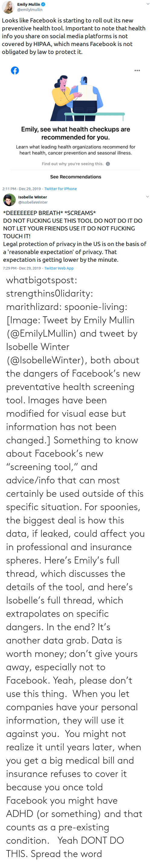 """Please Don: whatbigotspost: strengthins0lidarity:  marithlizard:  spoonie-living:  [Image: Tweet by Emily Mullin (@EmilyLMullin) and tweet by Isobelle Winter (@IsobelleWinter), both about the dangers of Facebook's new preventative health screening tool. Images have been modified for visual ease but information has not been changed.] Something to know about Facebook's new """"screening tool,"""" and advice/info that can most certainly be used outside of this specific situation.  For spoonies, the biggest deal is how this data, if leaked, could affect you in professional and insurance spheres. Here's Emily's full thread, which discusses the details of the tool, and here's Isobelle's full thread, which extrapolates on specific dangers. In the end? It's another data grab. Data is worth money; don't give yours away, especially not to Facebook.  Yeah, please don't use this thing. When you let companies have your personal information, they will use it against you. You might not realize it until years later, when you get a big medical bill and insurance refuses to cover it because you once told Facebook you might have ADHD (or something) and that counts as a pre-existing condition.    Yeah DONT DO THIS.    Spread the word"""