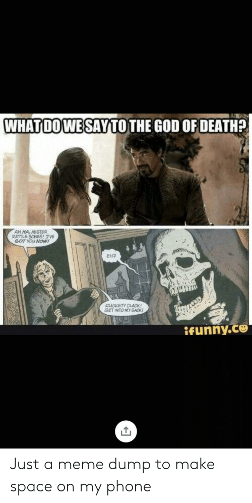 God, Meme, and Phone: WHATDOWE SAYTO THE GOD OF DEATH?  AH MA MISTER  RATTLE BONESTVE  GOT YOU NOW!  EH2  CLICKETY CLACK!  GET INTOMY SACK  ifunny.co Just a meme dump to make space on my phone
