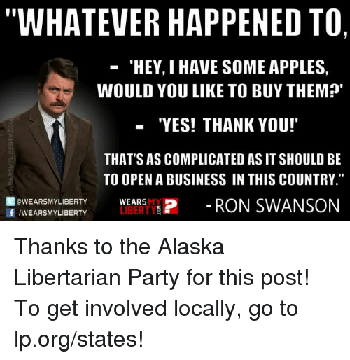 """Appling: WHATEVER HAPPENED TO,  'HEY, I HAVE SOME APPLES,  WOULD YOU LIKE TO BUY THEM?'  """"YES! THANK YOU!  THAT'S AS COMPLICATED AS IT SHOULD BE  TO OPEN A BUSINESS IN THIS COUNTRY.""""  f OWEARSMY LIBERTY  LIBERTY  P RON SWANSON  /WEARSMY LIBERTY  WEARS Thanks to the Alaska Libertarian Party for this post! To get involved locally, go to lp.org/states!"""
