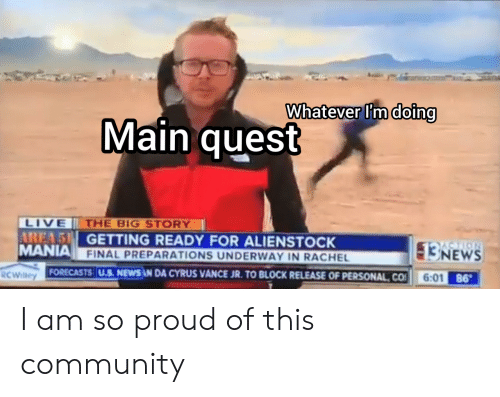 Community, News, and Live: Whatever I'm doing  Main quest  LIVE  AREA 5 GETTING READY FOR ALIENSTOCK  MANIA FINAL PREPARATIONS UNDERWAY IN RACHEL  THE BIG STORY  NEWS  6:01 86  FORECASTS U.S. NEWS AN DA CYRUS VANCE JR. TO BLOCK RELEASE OF PERSONAL CO  RCWilley I am so proud of this community