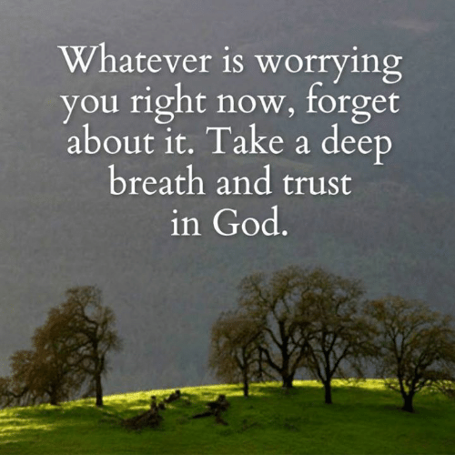 Takes A Deep Breath: Whatever is worrying  ou right now, forget  about it. Take a deep  breath and trust  in God