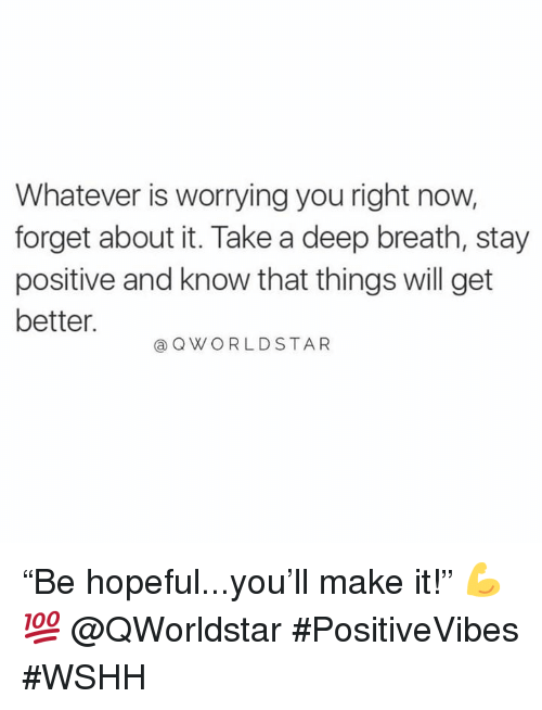 """Wshh, Hood, and Deep: Whatever is worrying you right now,  forget about it. Take a deep breath, stay  positive and know that things will get  better.  @ QWORLDSTAR """"Be hopeful...you'll make it!"""" 💪💯 @QWorldstar #PositiveVibes #WSHH"""