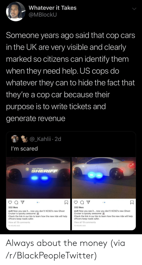 Marked: Whatever it Takes  @MBlockU  Someone years ago said that cop cars  in the UK are very visible and clearly  marked so citizens can identify them  when they need help. US cops do  whatever they can to hide the fact that  they're a cop car because their  purpose is to write tickets and  generate revenue  @_Kahlii 2d  I'm scared  KNOX COUNTY  SHERIFF  332 likes  332 likes  wvlt Now you see it... now you don't! KCSO's new Ghost  Cruiser is spooky awesome  Check the link in our bio to learn how the new ride will help  officers keep roads safer.  wvlt Now you see it.. now you don't! KCSO's new Ghost  Cruiser is spooky awesome  Check the link in our bio to learn how the new ride will help  officers keep roads safer  View all 19 comments  View all 19 comments  13 HOURS AGO  13 HOURS AGo  К Always about the money (via /r/BlackPeopleTwitter)