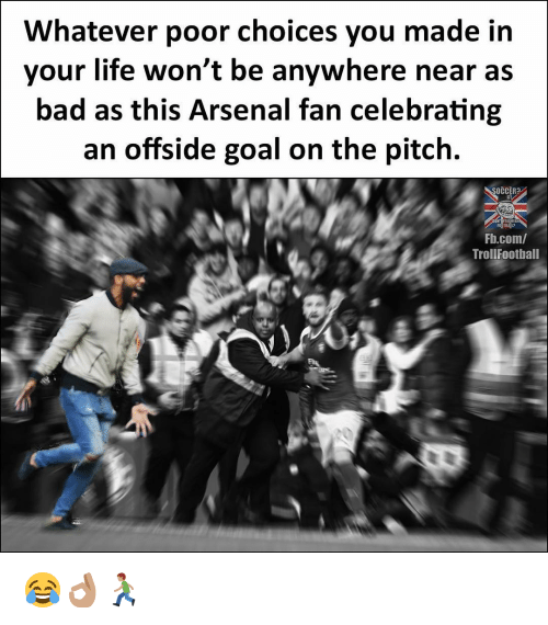 offside: Whatever poor choices you made in  your life won't be anywhere near as  bad as this Arsenal fan celebrating  an offside goal on the pitch.  SOCCER  Fb.com/  TrollFootball 😂👌🏽🏃🏽