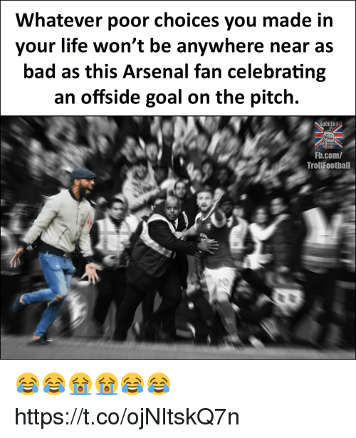 offside: Whatever poor choices you made itn  your life won't be anywhere near as  bad as this Arsenal fan celebrating  an offside goal on the pitch.  SOCCER?  Fb.com/  Trollfootball  20 😂😂😭😭😂😂 https://t.co/ojNItskQ7n