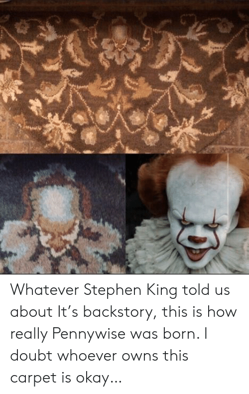 pennywise: Whatever Stephen King told us about It's backstory, this is how really Pennywise was born. I doubt whoever owns this carpet is okay…