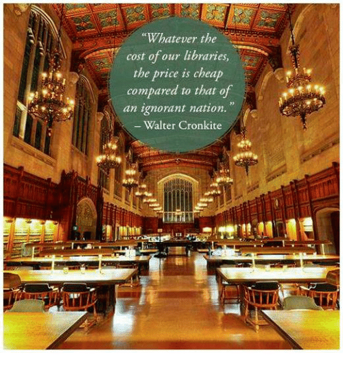 """Whateves: """"Whatever the  cost of our libraries  the price is cheap  compared to that of  an ignorant nation.  Walter Cronkite"""
