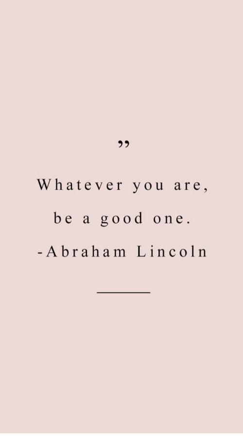 Good, Lincoln, and One: Whatever you are,  be a good one.  -A brah am Lincoln
