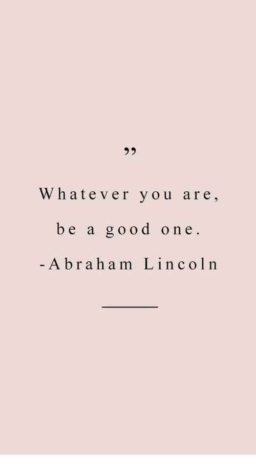 Abraham, Good, and One: Whatever you are,  be a good one  - Abraham Lincolrn