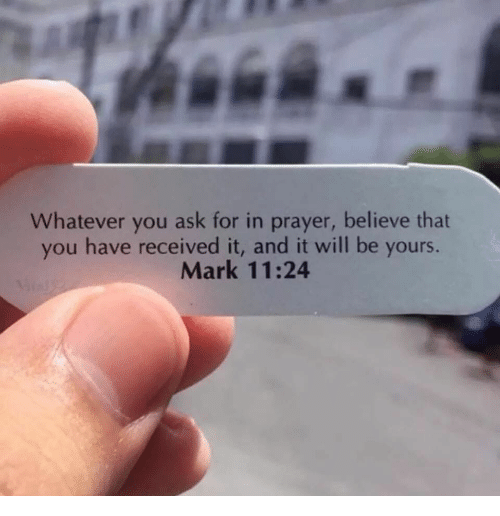 Marked: Whatever you ask for in prayer, believe that  you have received it, and it will be yours.  Mark 11:24