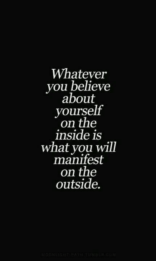 Believe, Will, and You: Whatever  you believe  about  yourself  on the  inside is  what you will  manifest  on the  outside.