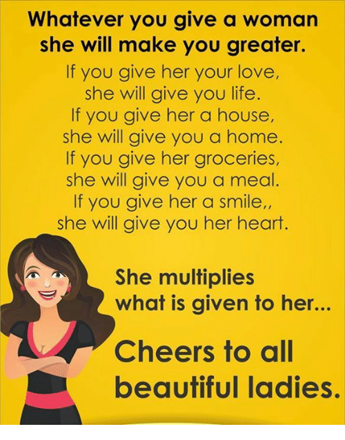 Beautiful Ladies: Whatever you give a woman  she will make you greater.  If you give her your love.  she will give you life.  If you give her a house,  she will give you a home.  If you give her groceries,  she will give you a meal  If you give her a smile,  she will give you her heart.  She multiplies  what is given to her...  Cheers to all  beautiful ladies.