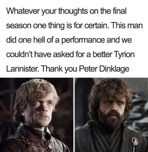Man Did: Whatever your thoughts on the final  season one thing is for certain. This man  did one hell of a performance and we  couldn't have asked for a better Tyrion  Lannister. Thank you Peter Dinklage
