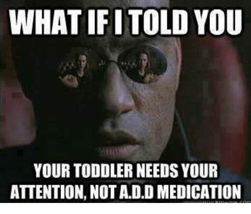 Attentation: WHATIFITOLD YOU  YOUR TODDLER NEEDS YOUR  ATTENTION, NOT ADD MEDICATION