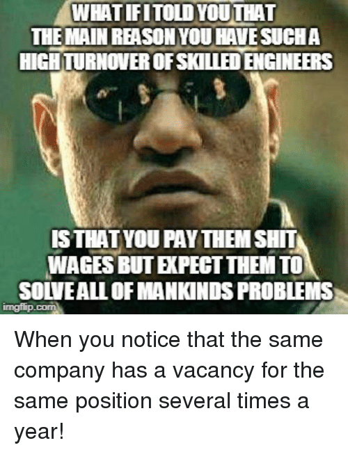 Shit, Company, and Them: WHATIFITOLDYOUTHAT  THE MAIN REASONYOU HAVESUCHA  HIGH TURNOVER OFSKILLED ENGINEERS  ISTHATYOU PAYTHEM SHIT  WAGES BUT EXPECT THEM TO  SOLVEALL OF MANKINDS PROBLEMS When you notice that the same company has a vacancy for the same position several times a year!