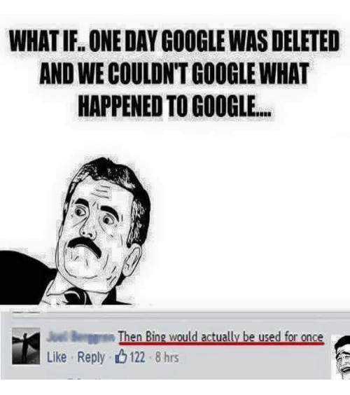 Gøogle: WHATIFL ONE DAY GOOGLEWAS DELETED  ANDWECOULDNTGOOGLEWHAT  HAPPENED TO GOOGLE.  Then Bing would actually be used for once  Like Reply. 122 8 hrs