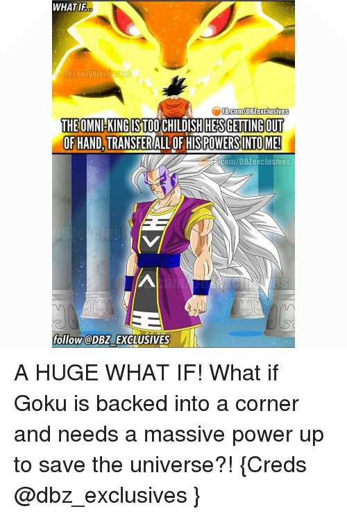 gets-out-of-hand: WHATIFO  FB Com/DBZexclusives  FB.com/DBZexclusives  THE OMNl KING ST00  DISH HES GETTING OUT  OF HAND, TRANSFER  ALLOF HISPOWERSINTOME!  ERCOm/DB exclusives  follow @DBZ EXCLUSIVES A HUGE WHAT IF! What if Goku is backed into a corner and needs a massive power up to save the universe?! {Creds @dbz_exclusives }