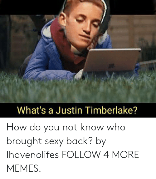 Dank, Justin TImberlake, and Memes: What's a Justin Timberlake? How do you not know who brought sexy back? by Ihavenolifes FOLLOW 4 MORE MEMES.
