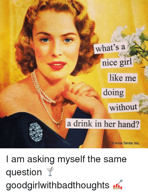Nice Girles: what's a  nice girl  like me  doing  without  a drink in her hand?  Anne Taintor, Inc. I am asking myself the same question 🍸 goodgirlwithbadthoughts 💅🏽