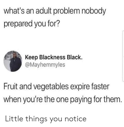 little things: what's an adult problem nobody  prepared you for?  Keep Blackness Black.  @Mayhemmyles  Fruit and vegetables expire faster  when you're the one paying for them. Little things you notice