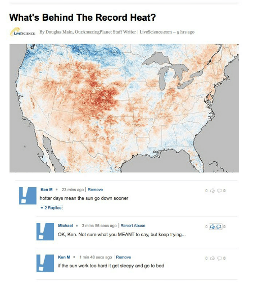 Kan: What's Behind The Record Heat?  LIVE SCIENCE  By Douglas Main, OurAmazingPlanet Staff Writer | LiveScience.com -5 hrs ago  Ken M23 mins ago Remove  hotter days mean the sun go down sooner  - 2 Replies  Michael 3 mins 56 secs ago Report Abuse  OK, Ken. Not sure what you MEANT to say, but keep trying  Kan M 1 min 48 secs ago | Remove  if the sun work too hard it get sleepy and go to bed