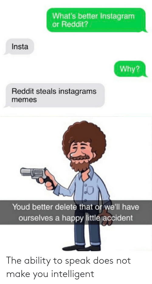 insta: What's better Instagram  or Reddit?  Insta  Why?  Reddit steals instagrams  memes  Youd better delete that or we'll have  ourselves a happy little accident The ability to speak does not make you intelligent
