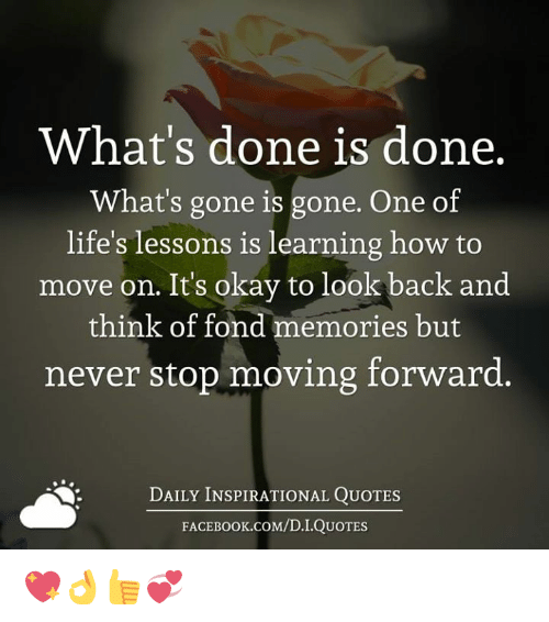 Fonded: What's done is done.  What's gone is gone. One of  life's lessons is learning how to  move on. Its okay to look  back and  think of fond memories but  never stop moving forward.  DAILY INSPIRATIONAL QUOTES  FACE K.COM/D.I.QUOTES 💖👌👍💞