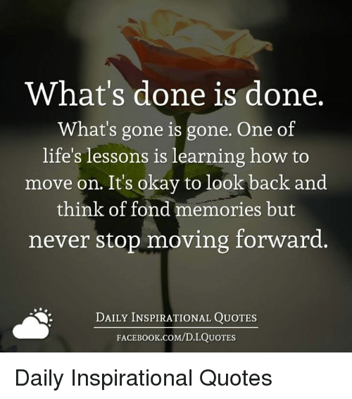 Fonded: What's done is done.  What's gone is gone. One of  life's lessons is learning how to  move on. Its okay to look  back and  think of fond memories but  never stop moving forward.  DAILY INSPIRATIONAL QUOTES  FACE K.COM/D.I.QUOTES Daily Inspirational Quotes