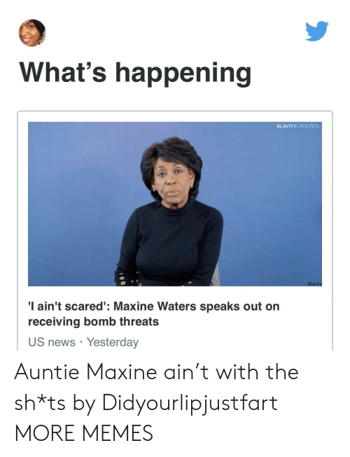 Maxine: What's happening  BLAVITY POUTICS  'I ain't scared': Maxine Waters speaks out orn  receiving bomb threats  US news Yesterday Auntie Maxine ain't with the sh*ts by Didyourlipjustfart MORE MEMES