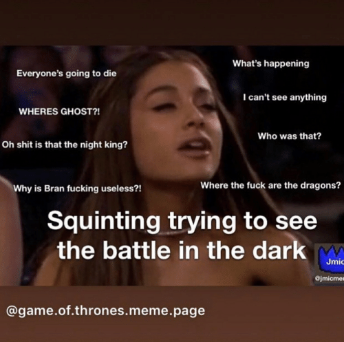 Fucking, Game of Thrones, and Meme: What's happening  Everyone's going to die  I can't see anything  WHERES GHOST?!  Who was that?  Oh shit is that the night king?  Where the fuck are the dragons?  Why is Bran fucking useless?!  Squinting trying to see  the battle in the dark  Jmǐ  @jmicmer  @game.of.thrones.meme.page