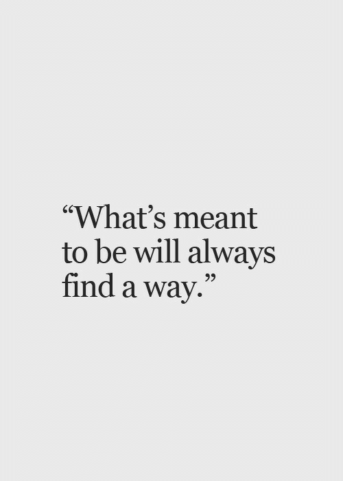 """Will, Whats, and Always: """"What's meant  to be will always  find a way.""""  25"""